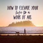 Elevate Your Life to a Work of Art