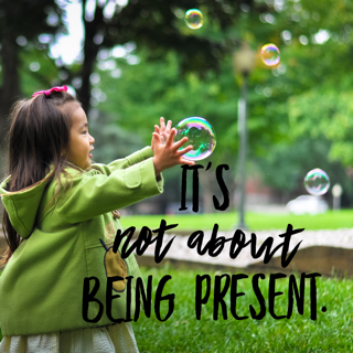 It's not about being present.
